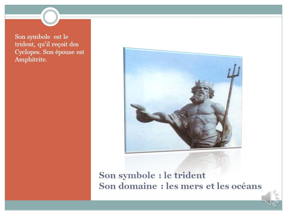 Son symbole : le trident Son domaine : les mers et les océans Son symbole est le trident, qu'il reçoit des Cyclopes. Son épouse est Amphitrite.
