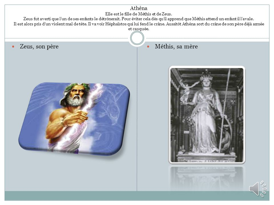 Athéna Elle est le fille de Méthis et de Zeus. Zeus fut averti que lun de ses enfants le détrônerait. Pour éviter cela dès quil apprend que Méthis att
