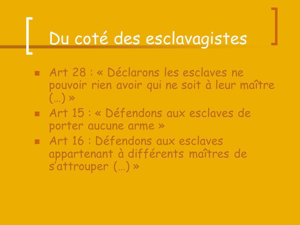 Du coté des esclavagistes Art 28 : « Déclarons les esclaves ne pouvoir rien avoir qui ne soit à leur maître (…) » Art 15 : « Défendons aux esclaves de