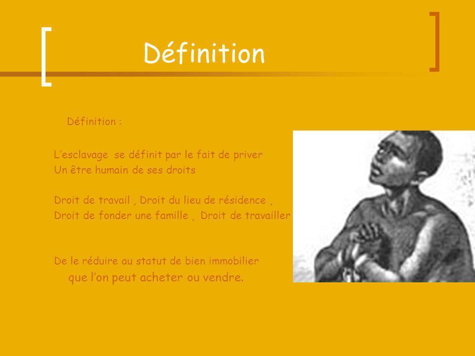 Définition Définition : Lesclavage se définit par le fait de priver Un être humain de ses droits Droit de travail, Droit du lieu de résidence, Droit d