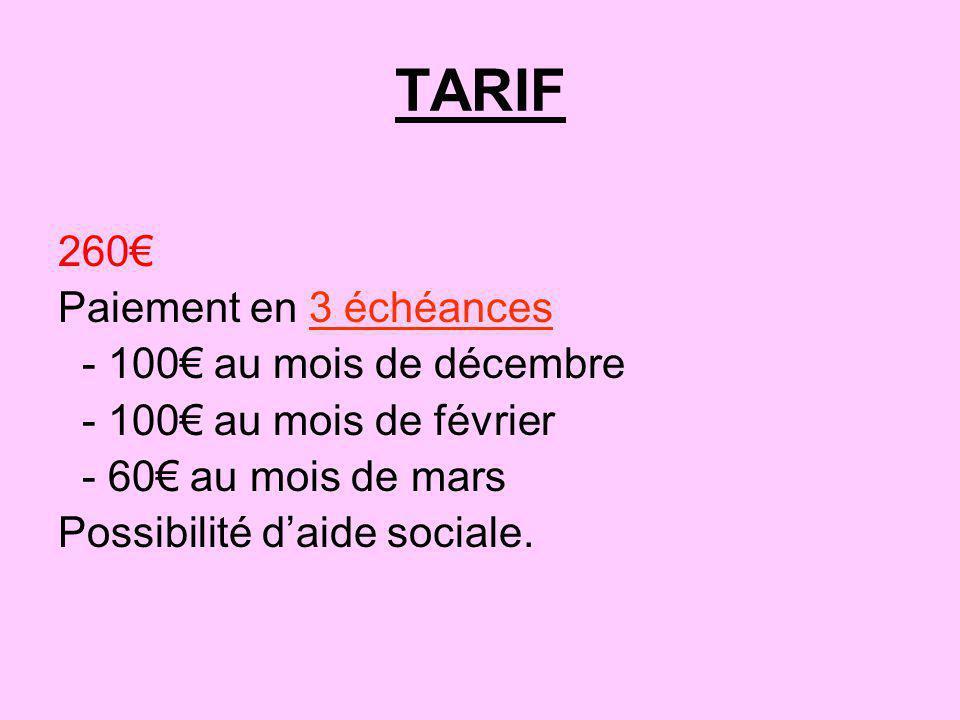TARIF 260 Paiement en 3 échéances - 100 au mois de décembre - 100 au mois de février - 60 au mois de mars Possibilité daide sociale.
