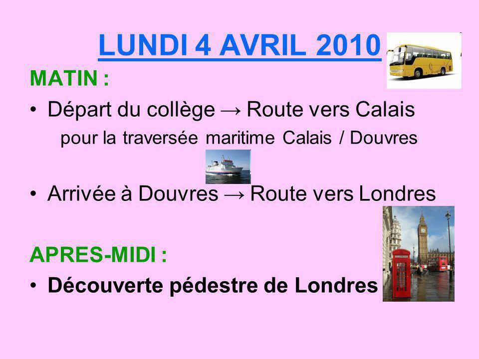 LUNDI 4 AVRIL 2010 MATIN : Départ du collège Route vers Calais pour la traversée maritime Calais / Douvres Arrivée à Douvres Route vers Londres APRES-