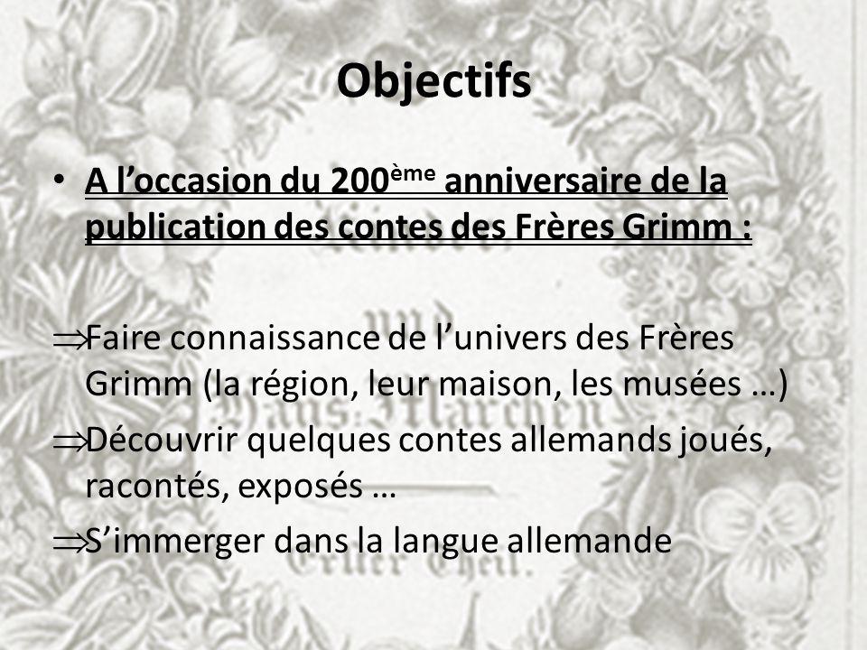 Objectifs A loccasion du 200 ème anniversaire de la publication des contes des Frères Grimm : Faire connaissance de lunivers des Frères Grimm (la régi