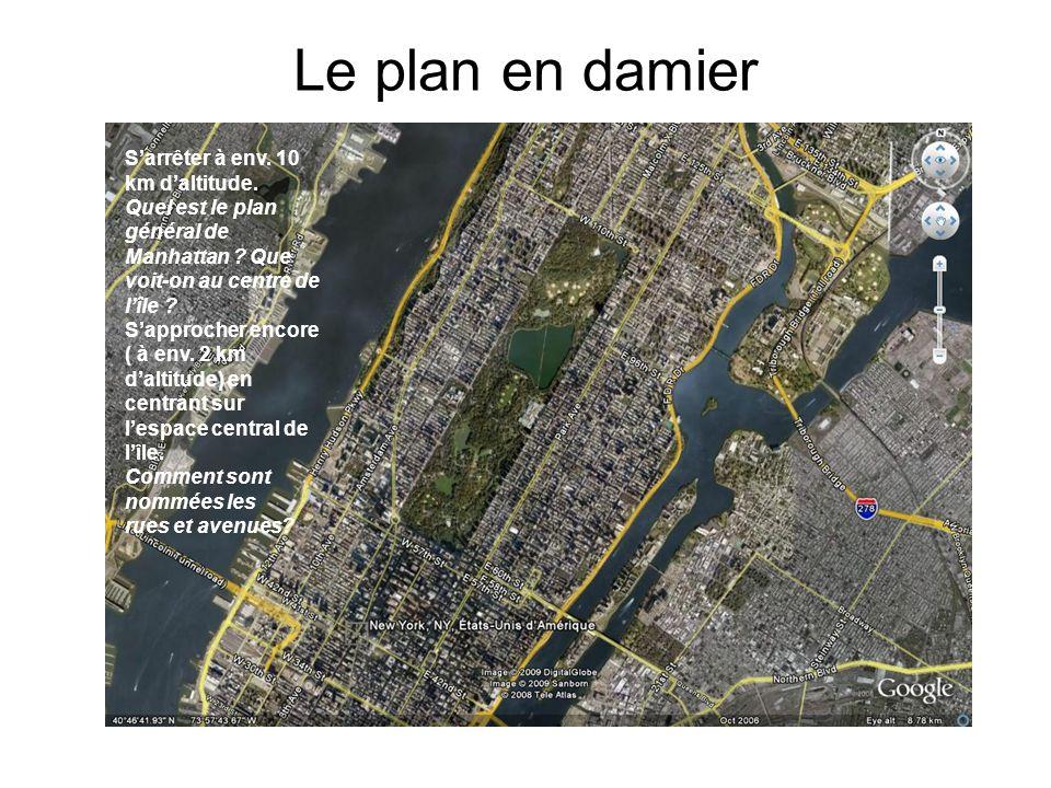 Le plan en damier Sarrêter à env. 10 km daltitude. Quel est le plan général de Manhattan ? Que voit-on au centre de lîle ? Sapprocher encore ( à env.