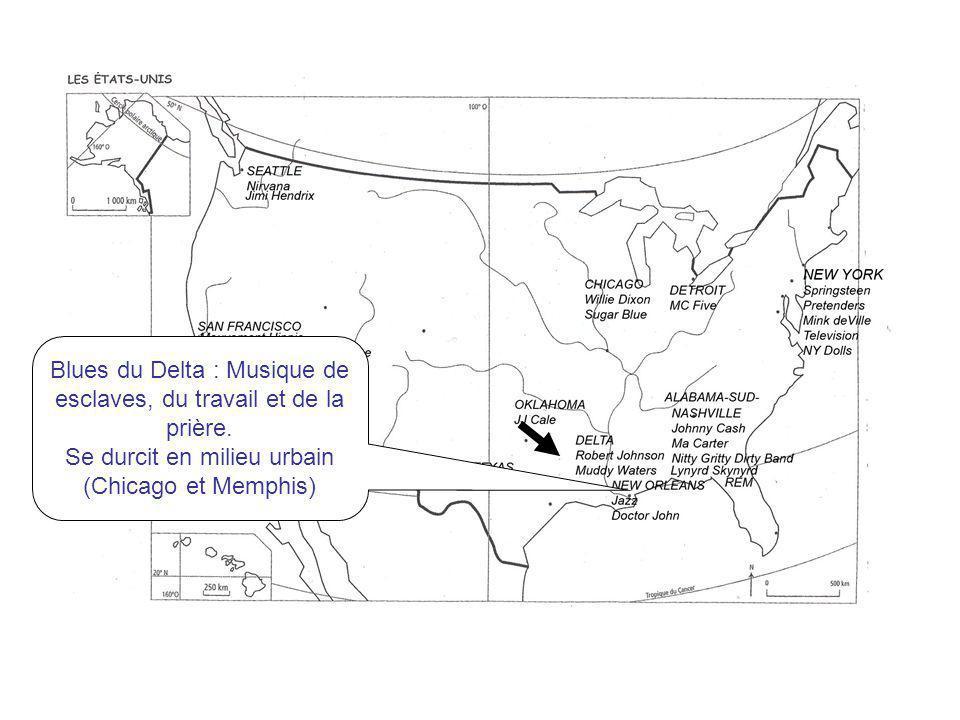 Blues du Delta : Musique de esclaves, du travail et de la prière. Se durcit en milieu urbain (Chicago et Memphis)