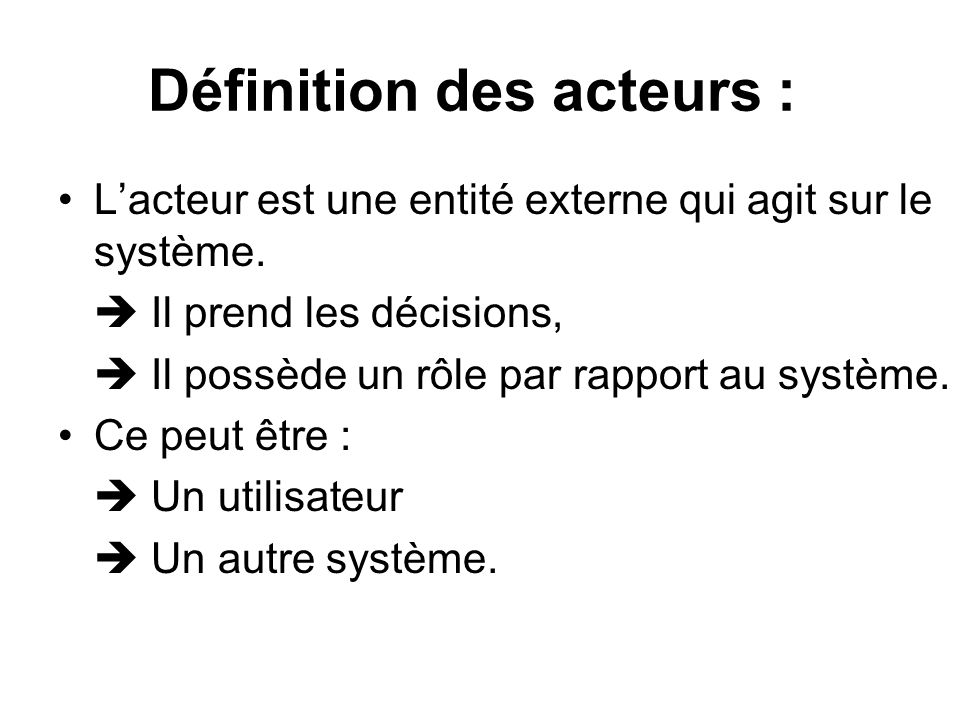 Définition des acteurs : Lacteur est une entité externe qui agit sur le système. Il prend les décisions, Il possède un rôle par rapport au système. Ce