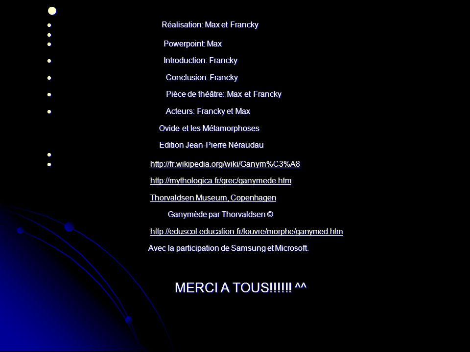 Réalisation: Max et Francky Réalisation: Max et Francky Powerpoint: Max Powerpoint: Max Introduction: Francky Introduction: Francky Conclusion: Francky Conclusion: Francky Pièce de théâtre: Max et Francky Pièce de théâtre: Max et Francky Acteurs: Francky et Max Acteurs: Francky et Max Ovide et les Métamorphoses Ovide et les Métamorphoses Edition Jean-Pierre Néraudau Edition Jean-Pierre Néraudau http://fr.wikipedia.org/wiki/Ganym%C3%A8 http://fr.wikipedia.org/wiki/Ganym%C3%A8 http://fr.wikipedia.org/wiki/Ganym%C3%A8 http://mythologica.fr/grec/ganymede.htm http://mythologica.fr/grec/ganymede.htm http://mythologica.fr/grec/ganymede.htm Thorvaldsen Museum, Copenhagen Thorvaldsen Museum, Copenhagen Thorvaldsen Museum, CopenhagenThorvaldsen Museum, Copenhagen Ganymède par Thorvaldsen © Ganymède par Thorvaldsen © http://eduscol.education.fr/louvre/morphe/ganymed.htm http://eduscol.education.fr/louvre/morphe/ganymed.htm http://eduscol.education.fr/louvre/morphe/ganymed.htm Avec la participation de Samsung et Microsoft.