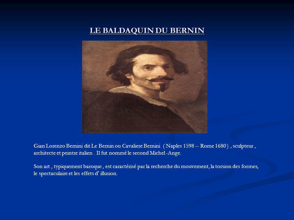 LE BALDAQUIN DU BERNIN Gian Lorenzo Bernini dit Le Bernin ou Cavaliere Bernini ( Naples 1598 -- Rome 1680 ), sculpteur, architecte et peintre italien.
