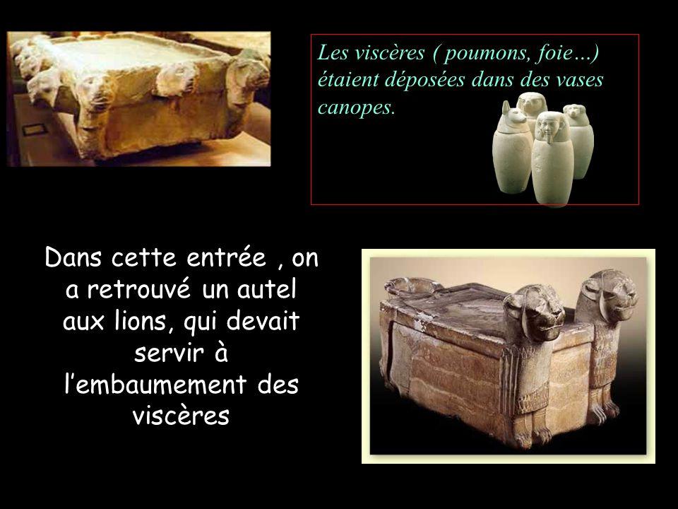 Dans cette entrée, on a retrouvé un autel aux lions, qui devait servir à lembaumement des viscères Les viscères ( poumons, foie…) étaient déposées dans des vases canopes.