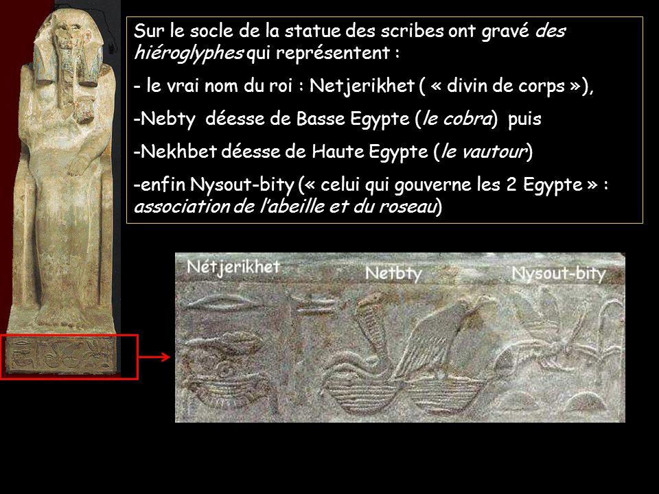 Sur le socle de la statue des scribes ont gravé des hiéroglyphes qui représentent : - le vrai nom du roi : Netjerikhet ( « divin de corps »), -Nebty déesse de Basse Egypte (le cobra) puis -Nekhbet déesse de Haute Egypte (le vautour) -enfin Nysout-bity (« celui qui gouverne les 2 Egypte » : association de labeille et du roseau)