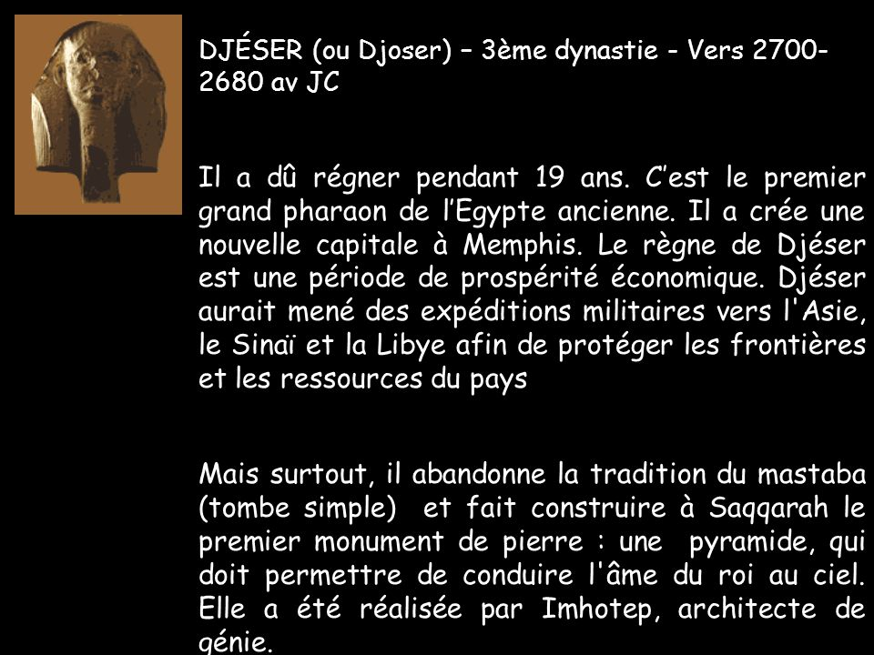 IMHOTEP, Imhotep construit à Saqqarah la toute première pyramide, monument funéraire de conception révolutionnaire qui succède au mastaba, simple construction de briques crues et de bois.