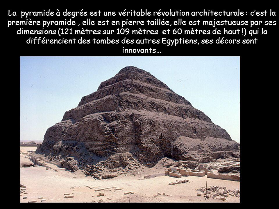 La pyramide à degrés est une véritable révolution architecturale : cest la première pyramide, elle est en pierre taillée, elle est majestueuse par ses dimensions (121 mètres sur 109 mètres et 60 mètres de haut !) qui la différencient des tombes des autres Egyptiens, ses décors sont innovants…