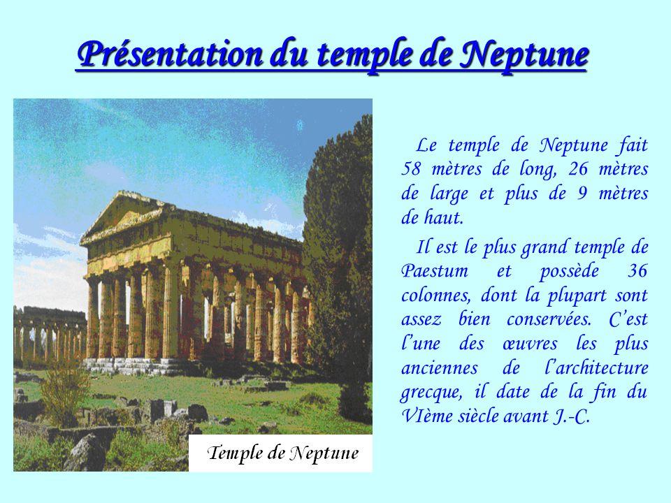 Présentation du temple de Neptune Le temple de Neptune fait 58 mètres de long, 26 mètres de large et plus de 9 mètres de haut. Il est le plus grand te