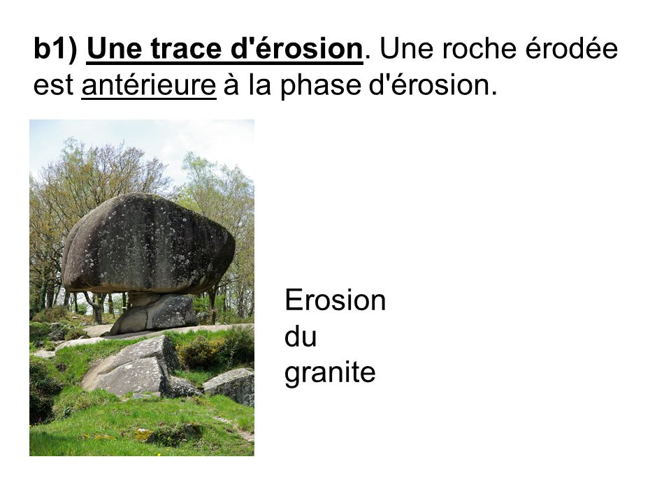 b1) Une trace d'érosion. Une roche érodée est antérieure à la phase d'érosion. Erosion du granite