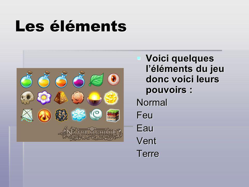 Les éléments Voici quelques léléments du jeu donc voici leurs pouvoirs : Voici quelques léléments du jeu donc voici leurs pouvoirs :NormalFeuEauVentTerre