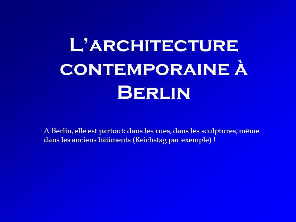 Larchitecture contemporaine à Berlin A Berlin, elle est partout: dans les rues, dans les sculptures, même dans les anciens bâtiments (Reichstag par exemple) !