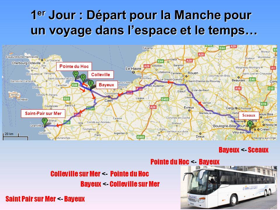 1 er Jour : Départ pour la Manche pour un voyage dans lespace et le temps… Bayeux <- Sceaux Pointe du Hoc <- Bayeux Colleville sur Mer <- Pointe du Hoc Bayeux <- Colleville sur Mer Saint Pair sur Mer <- Bayeux Sceaux Saint-Pair sur Mer Bayeux Colleville Po inte du Hoc
