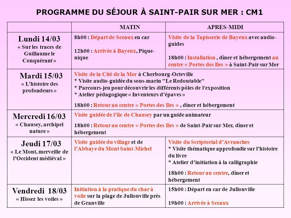 PROGRAMME DU SÉJOUR À SAINT-PAIR SUR MER : CM1 MATIN APRES-MIDI Lundi 14/03 « Sur les traces de Guillaume le Conquérant » 8h00 : Départ de Sceaux en car 12h00 : Arrivée à Bayeux, Pique- nique Visite de la Tapisserie de Bayeux avec audio- guides 18h00 : Installation, dîner et hébergement au centre « Portes des Iles » à Saint-Pair sur Mer Mardi 15/03 « Lhistoire des profondeurs » Visite de la Cité de la Mer à Cherbourg-Octeville * Visite audio-guidée du sous-marin Le Redoutable * Parcours-jeu pour découvrir les différents pôles de l exposition * Atelier pédagogique « Inventeurs dépaves » 18h00 : Retour au centre « Portes des Iles », dîner et hébergement Mercredi 16/03 « Chausey, archipel nature » Visite guidée de lîle de Chausey par un guide animateur 18h00 : Retour au centre « Portes des Iles » de Saint-Pair sur Mer, dîner et hébergement Jeudi 17/03 « Le Mont, merveille de lOccident médiéval » Visite guidée du village et de lAbbaye du Mont Saint-Michel Visite du Scriptorial dAvranches * Visite thématique approfondie sur lhistoire du livre * Atelier dinitiation à la calligraphie 18h00 : Retour au centre, dîner et hébergement Vendredi 18/03 « Hissez les voiles » Initiation à la pratique du char à voile sur la plage de Jullouville près de Granville 15h00 : Départ en car de Jullouville 19h00 : Arrivée à Sceaux