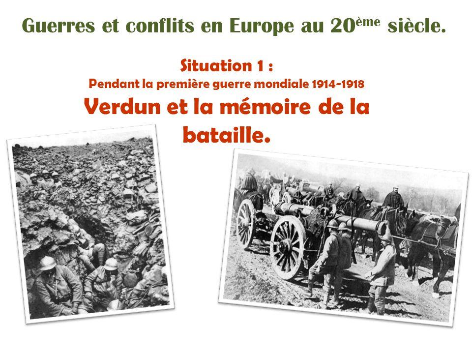 Guerres et conflits en Europe au 20 ème siècle. Situation 1 : Pendant la première guerre mondiale 1914-1918 Verdun et la mémoire de la bataille.