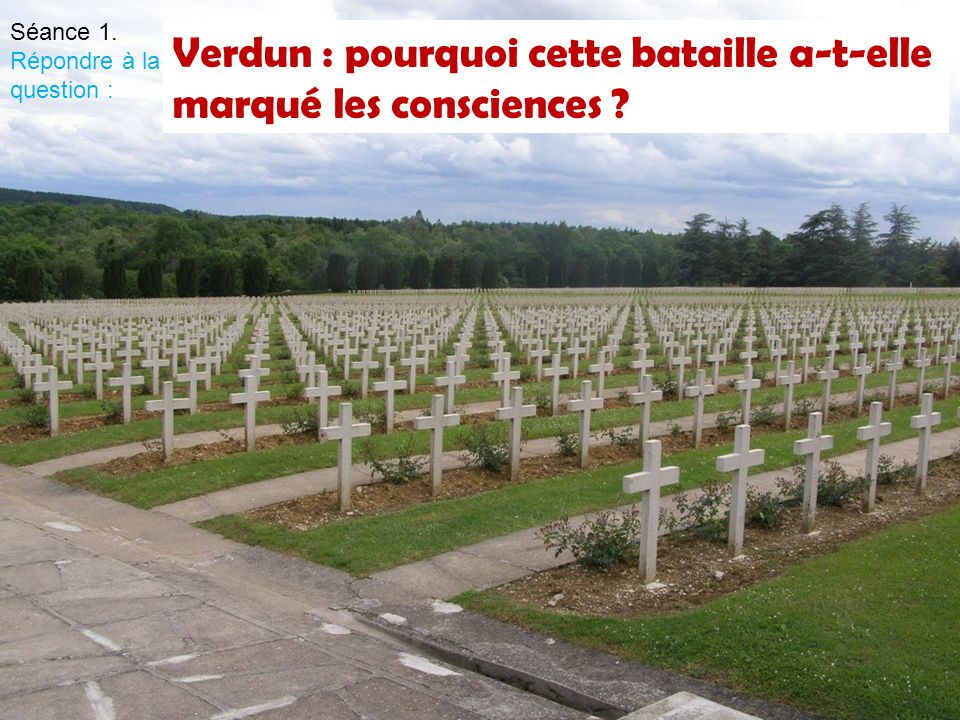Verdun : pourquoi cette bataille a-t-elle marqué les consciences ? Séance 1. Répondre à la question :
