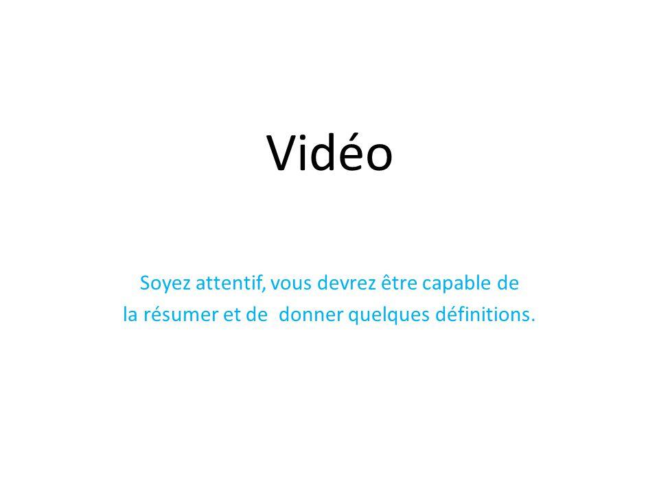 Vidéo Soyez attentif, vous devrez être capable de la résumer et de donner quelques définitions.