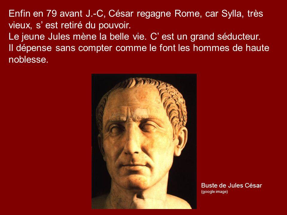 Enfin en 79 avant J.-C, César regagne Rome, car Sylla, très vieux, s est retiré du pouvoir. Le jeune Jules mène la belle vie. C est un grand séducteur
