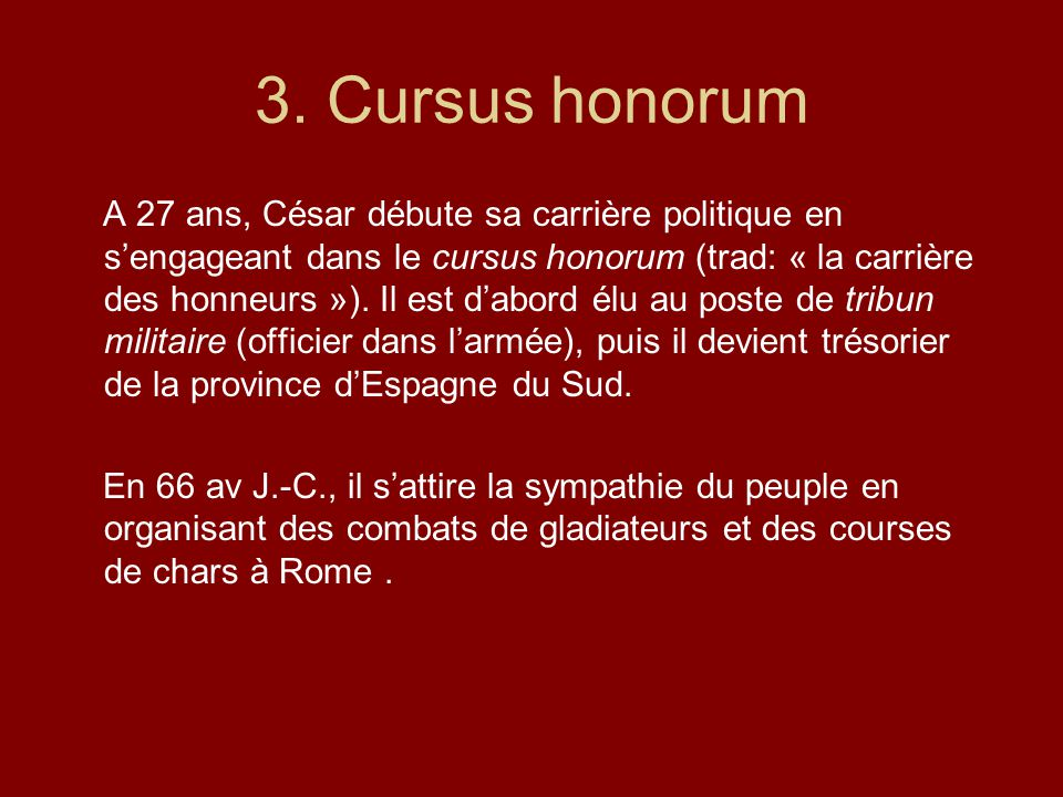 3. Cursus honorum A 27 ans, César débute sa carrière politique en sengageant dans le cursus honorum (trad: « la carrière des honneurs »). Il est dabor