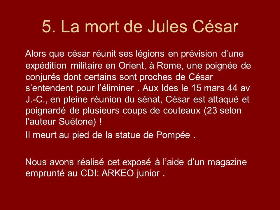 5. La mort de Jules César Alors que césar réunit ses légions en prévision dune expédition militaire en Orient, à Rome, une poignée de conjurés dont ce