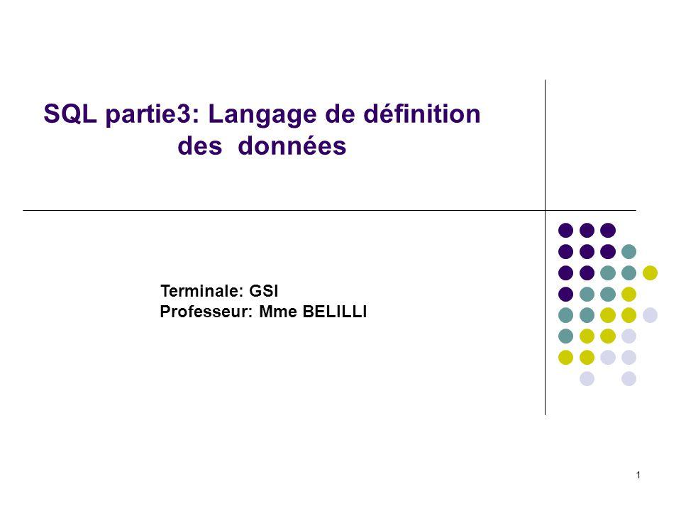 1 SQL partie3: Langage de définition des données Terminale: GSI Professeur: Mme BELILLI