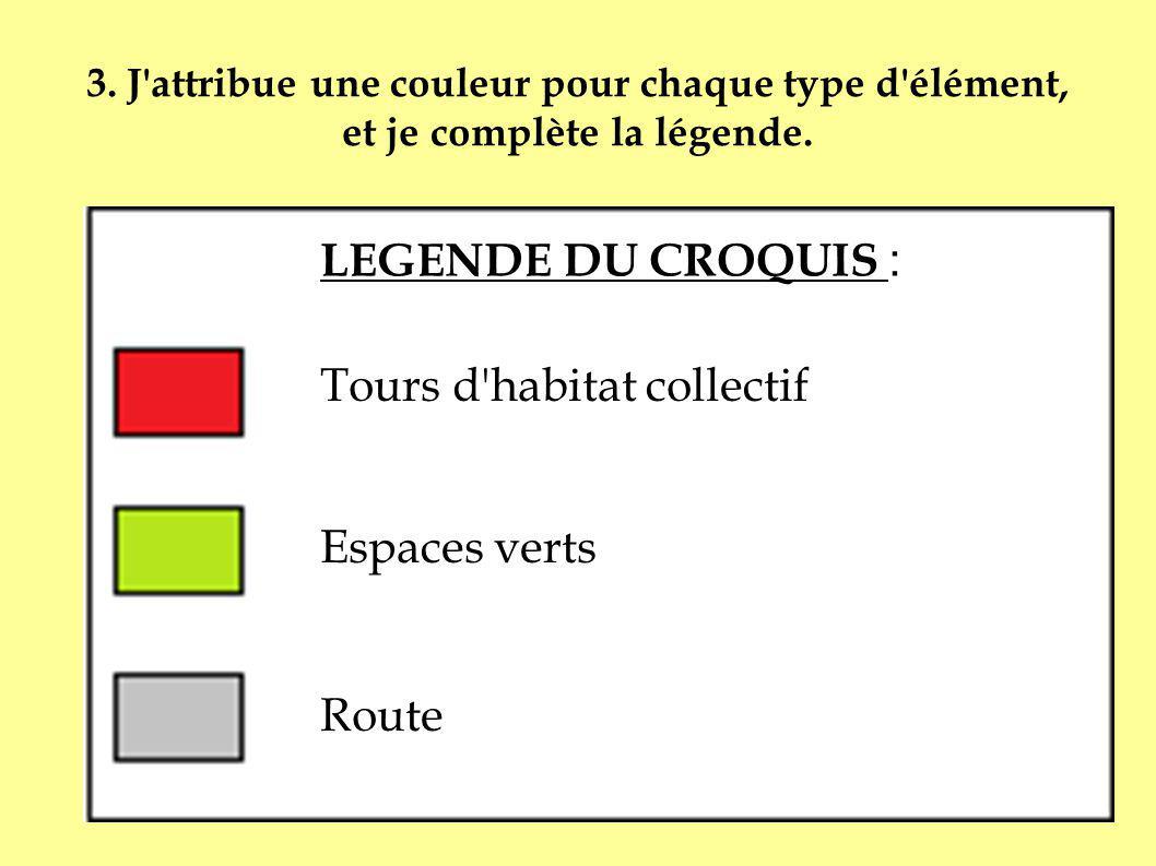 3. J'attribue une couleur pour chaque type d'élément, et je complète la légende. LEGENDE DU CROQUIS : Tours d'habitat collectif Espaces verts Route