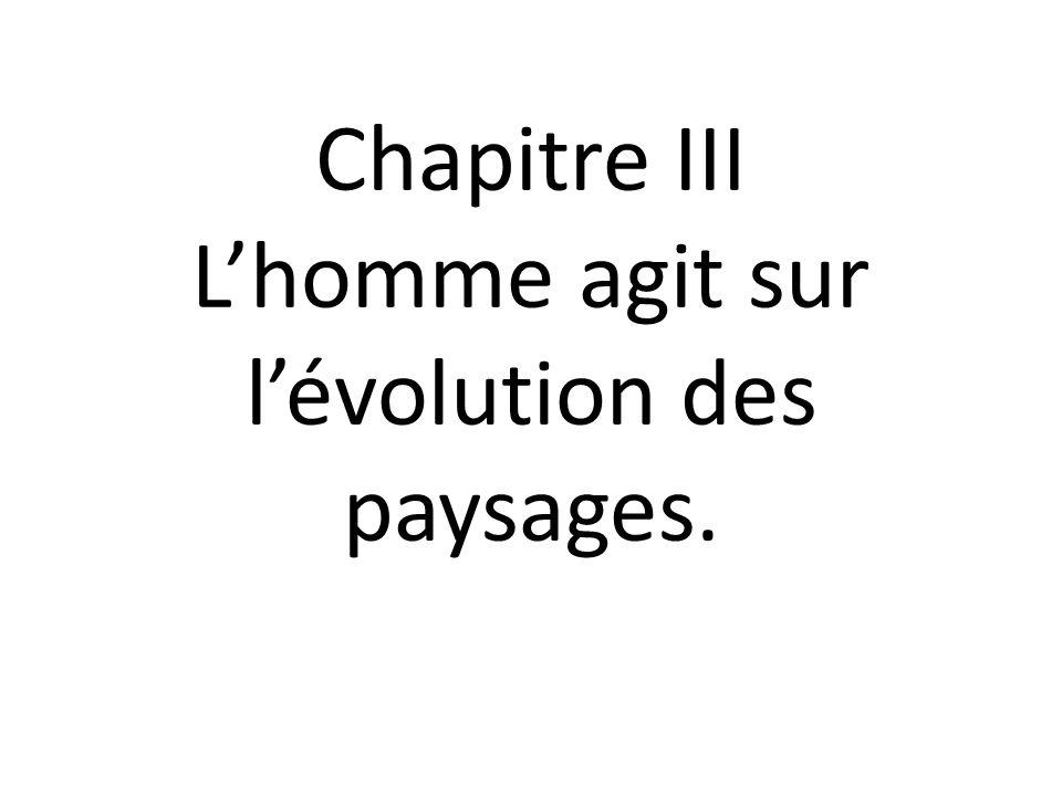 Chapitre III Lhomme agit sur lévolution des paysages.