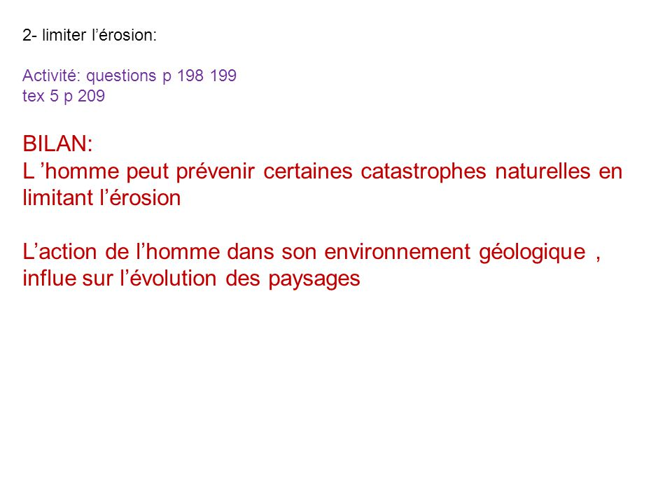 2- limiter lérosion: Activité: questions p 198 199 tex 5 p 209 BILAN: L homme peut prévenir certaines catastrophes naturelles en limitant lérosion Lac