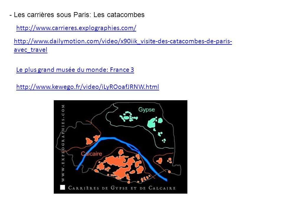 - Les carrières sous Paris: Les catacombes http://www.carrieres.explographies.com/ http://www.dailymotion.com/video/x90iik_visite-des-catacombes-de-pa