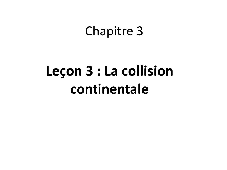 Chapitre 3 Leçon 3 : La collision continentale