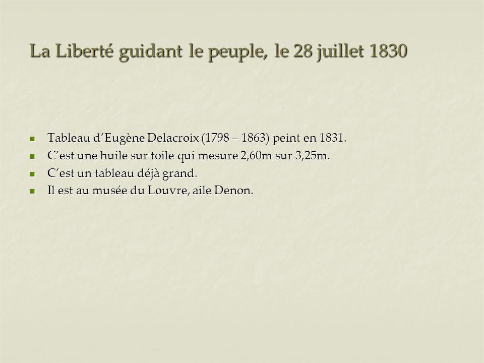 La Liberté guidant le peuple, le 28 juillet 1830 Tableau dEugène Delacroix (1798 – 1863) peint en 1831. Tableau dEugène Delacroix (1798 – 1863) peint