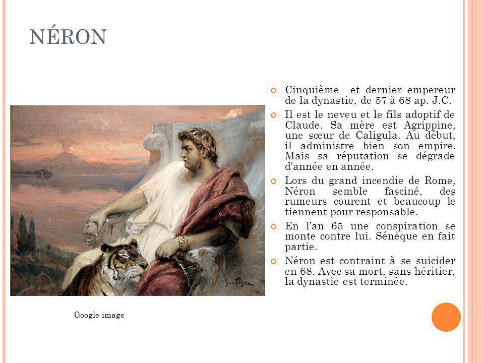 NÉRON Cinquième et dernier empereur de la dynastie, de 57 à 68 ap. J.C. Il est le neveu et le fils adoptif de Claude. Sa mère est Agrippine, une sœur