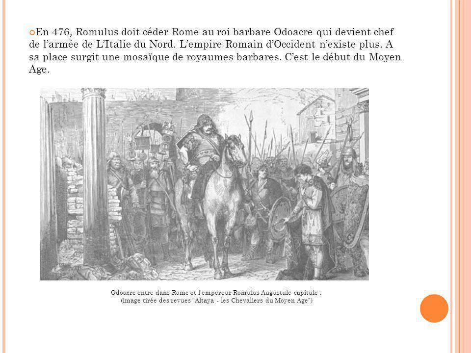En 476, Romulus doit céder Rome au roi barbare Odoacre qui devient chef de larmée de LItalie du Nord. Lempire Romain dOccident nexiste plus. A sa plac
