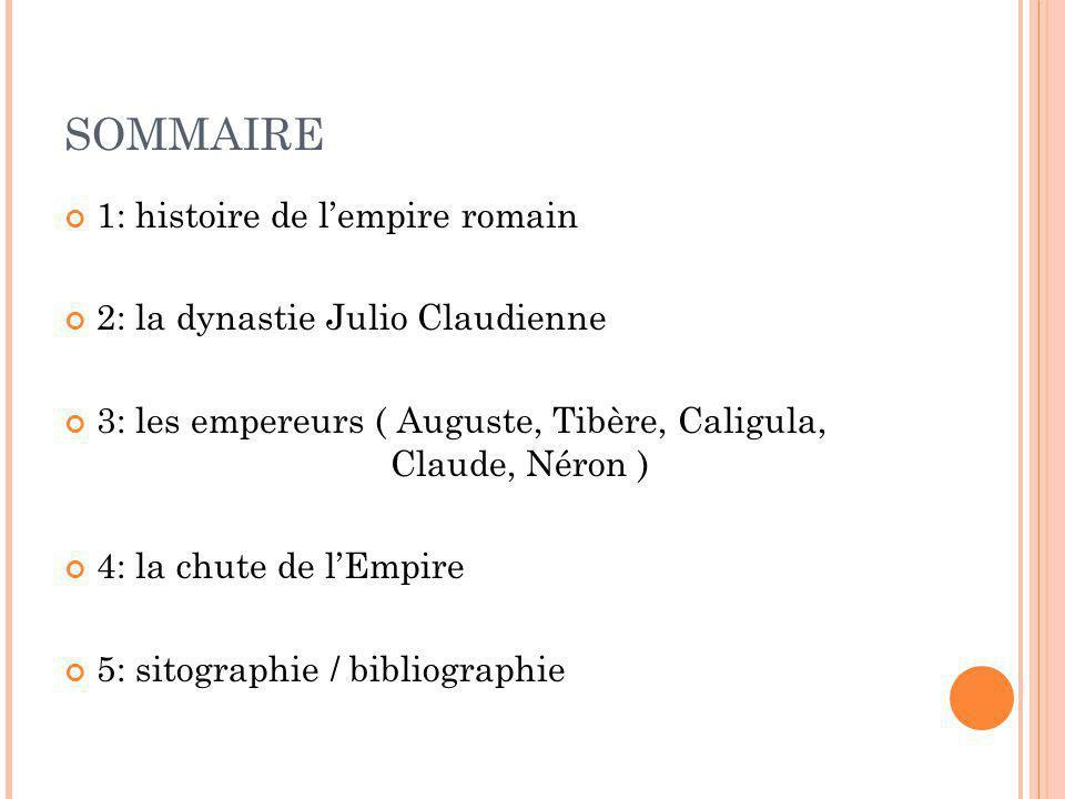 SOMMAIRE 1: histoire de lempire romain 2: la dynastie Julio Claudienne 3: les empereurs ( Auguste, Tibère, Caligula, Claude, Néron ) 4: la chute de lE