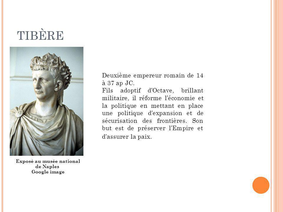 TIBÈRE Exposé au musée national de Naples Google image Deuxième empereur romain de 14 à 37 ap JC. Fils adoptif dOctave, brillant militaire, il réforme