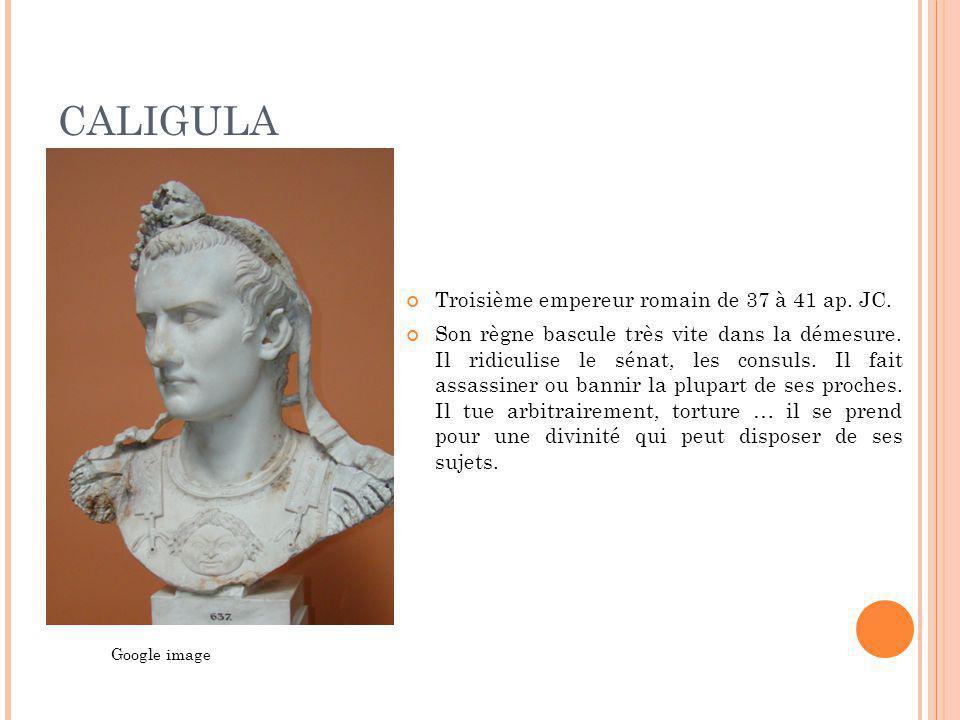 CALIGULA Troisième empereur romain de 37 à 41 ap. JC. Son règne bascule très vite dans la démesure. Il ridiculise le sénat, les consuls. Il fait assas