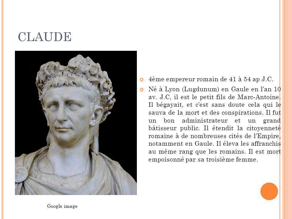 CLAUDE 4ème empereur romain de 41 à 54 ap J.C. Né à Lyon (Lugdunum) en Gaule en lan 10 av. J.C, il est le petit fils de Marc-Antoine. Il bégayait, et