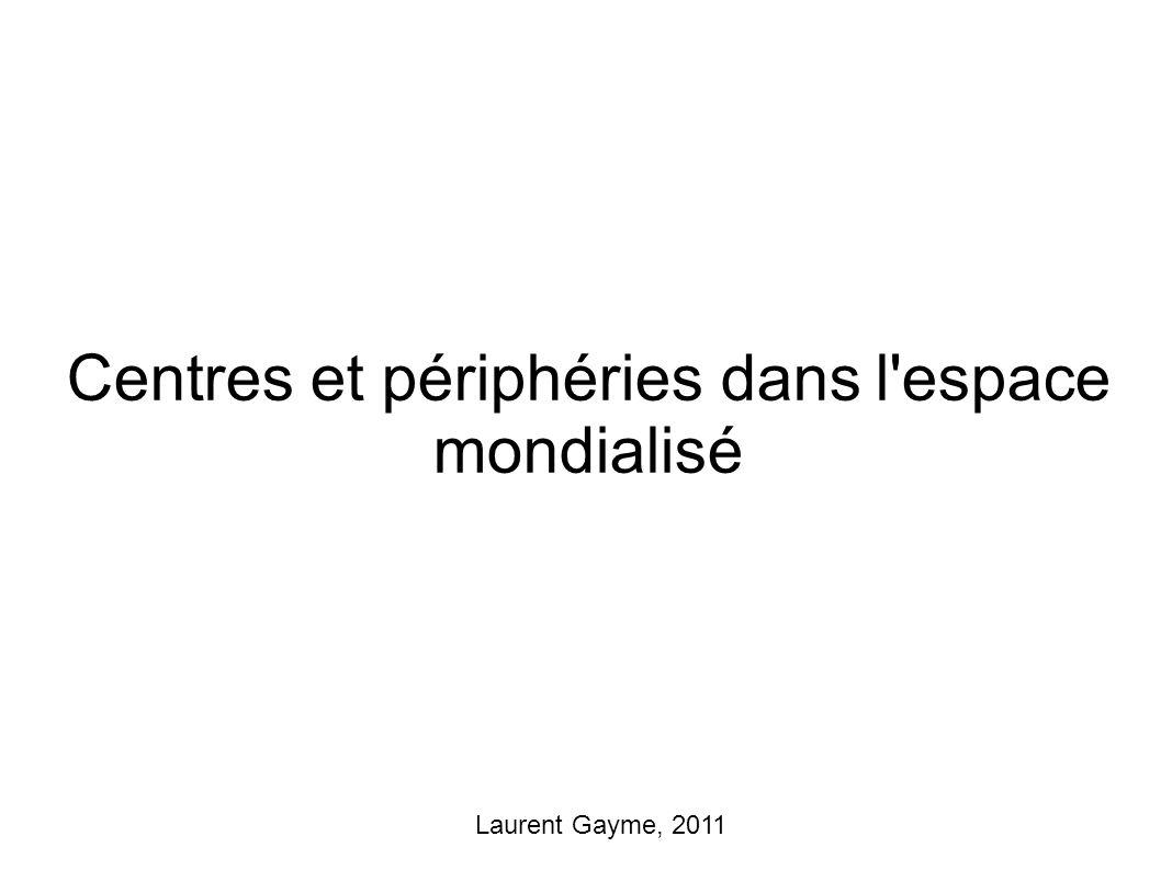 Centres et périphéries dans l espace mondialisé Laurent Gayme, 2011