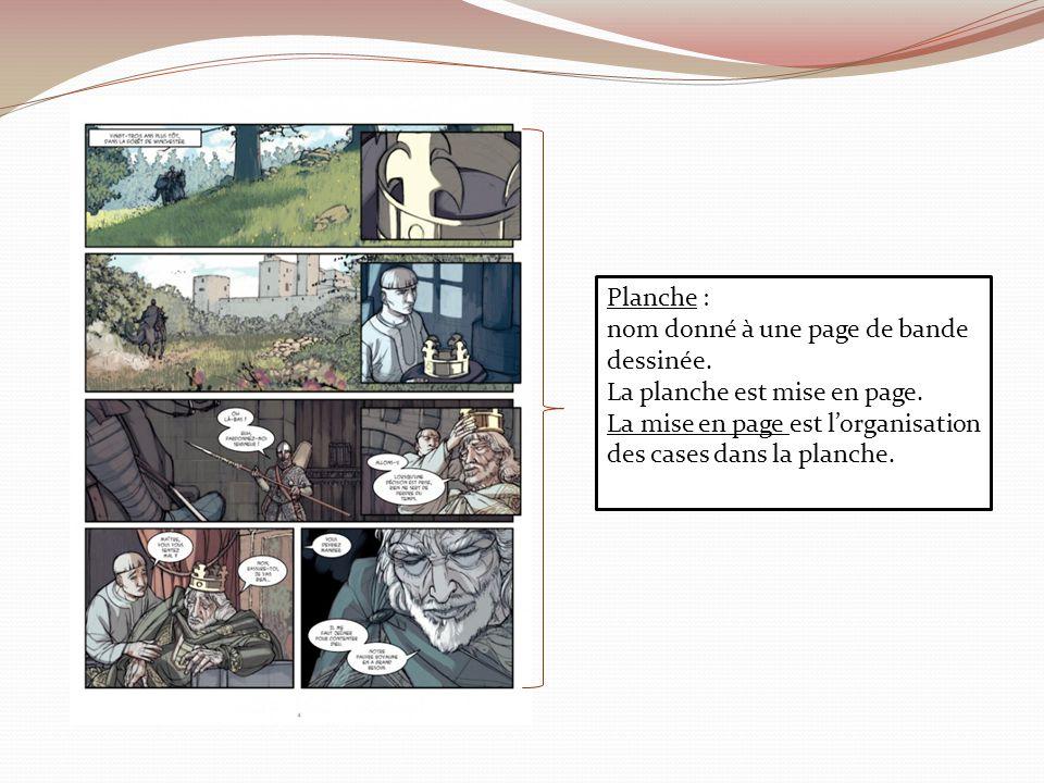 Planche : nom donné à une page de bande dessinée. La planche est mise en page. La mise en page est lorganisation des cases dans la planche.