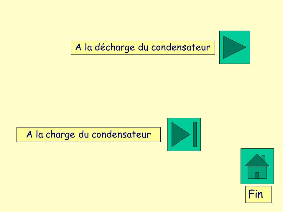 A la charge du condensateur A la décharge du condensateur Fin