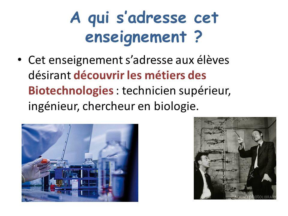 A qui sadresse cet enseignement ? Cet enseignement sadresse aux élèves désirant découvrir les métiers des Biotechnologies : technicien supérieur, ingé