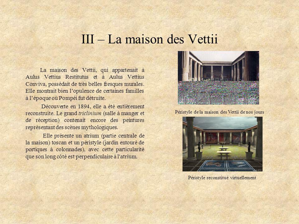 III – La maison des Vettii La maison des Vettii, qui appartenait à Aulus Vettius Restitutus et à Aulus Vettius Conviva, possédait de très belles fresq