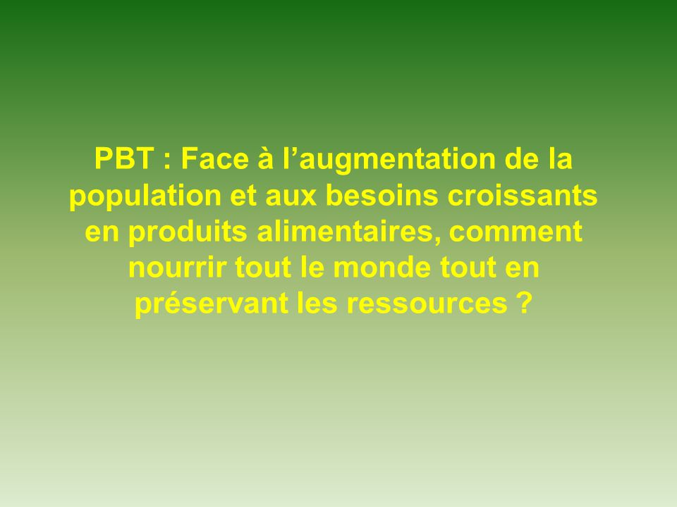 PBT : Face à laugmentation de la population et aux besoins croissants en produits alimentaires, comment nourrir tout le monde tout en préservant les r