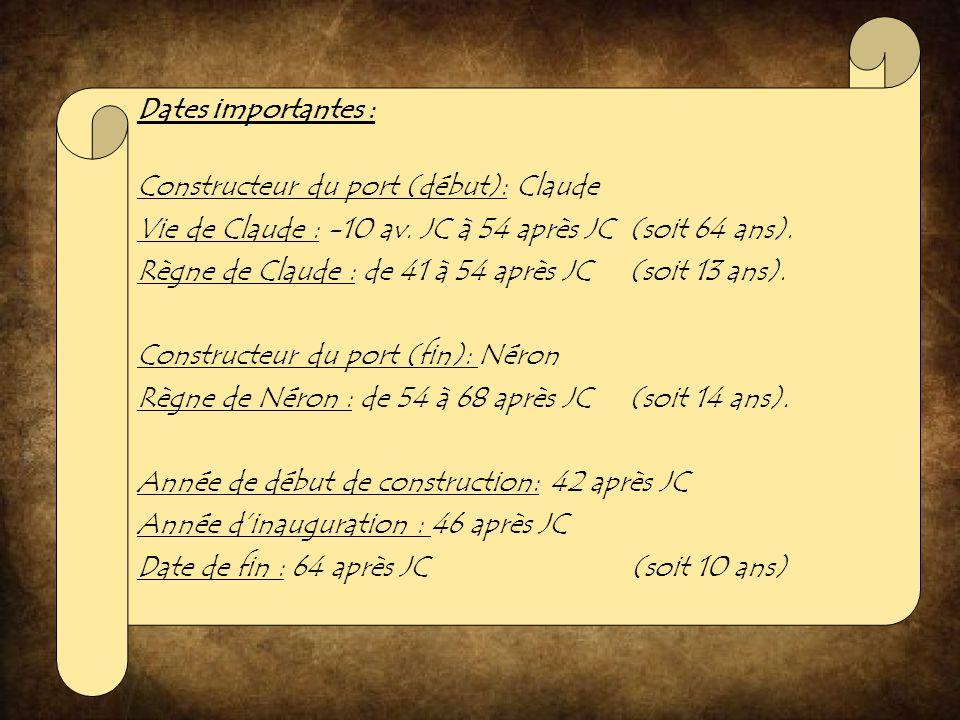 Dates importantes : Constructeur du port (début): Claude Vie de Claude : -10 av. JC à 54 après JC (soit 64 ans). Règne de Claude : de 41 à 54 après JC