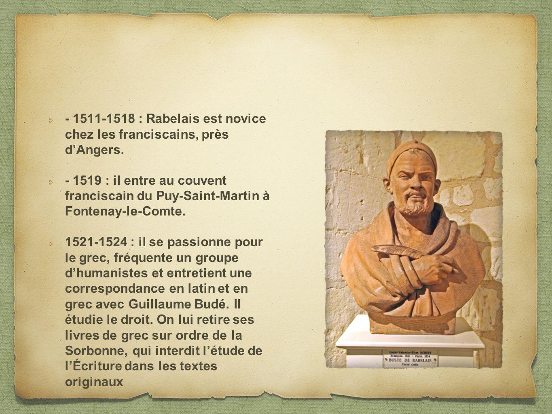 - 1511-1518 : Rabelais est novice chez les franciscains, près dAngers. - 1519 : il entre au couvent franciscain du Puy-Saint-Martin à Fontenay-le-Comt
