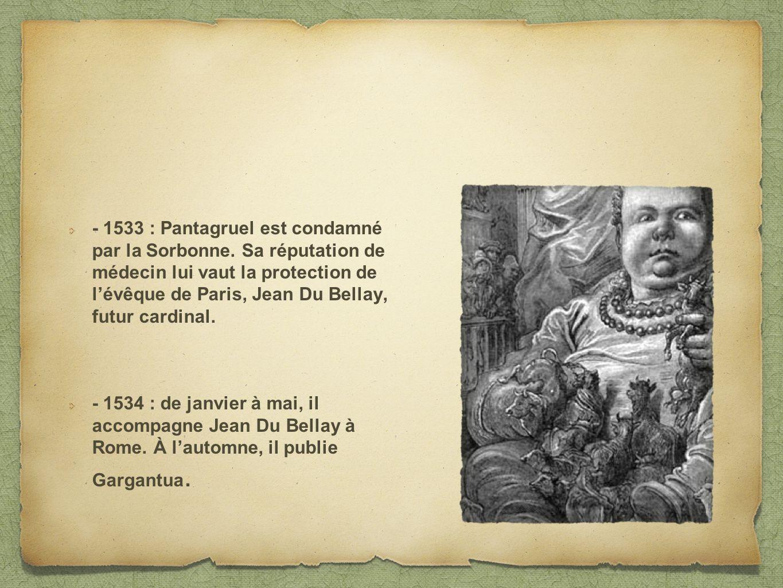 - 1533 : Pantagruel est condamné par la Sorbonne. Sa réputation de médecin lui vaut la protection de lévêque de Paris, Jean Du Bellay, futur cardinal.